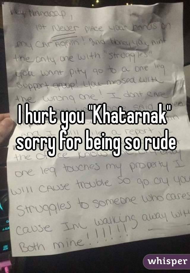 "I hurt you ""Khatarnak"" sorry for being so rude"