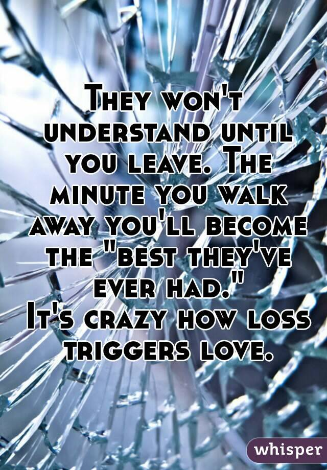 """They won't understand until you leave. The minute you walk away you'll become the """"best they've ever had.""""  It's crazy how loss triggers love."""