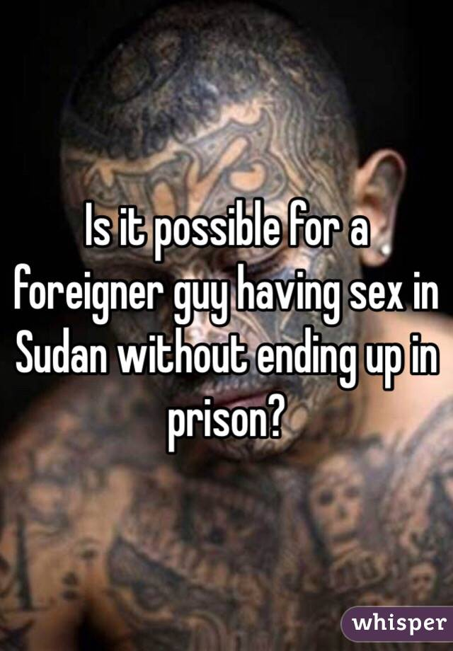Is it possible for a foreigner guy having sex in Sudan without ending up in prison?