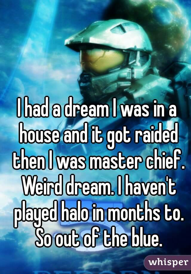 I had a dream I was in a house and it got raided then I was master chief. Weird dream. I haven't played halo in months to. So out of the blue.