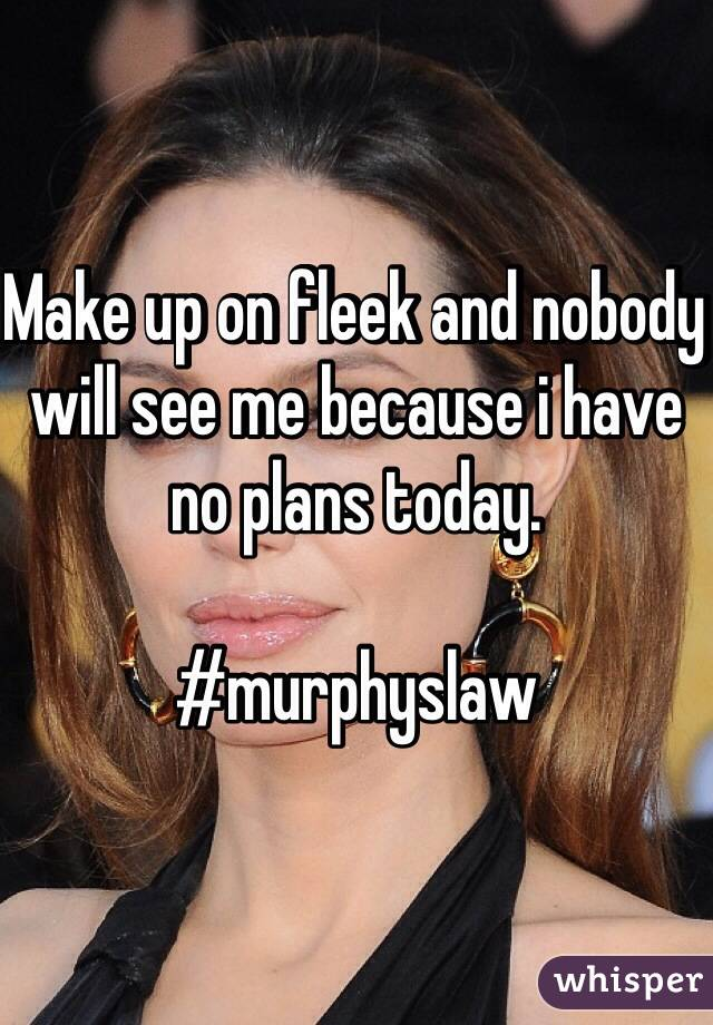 Make up on fleek and nobody will see me because i have no plans today.  #murphyslaw