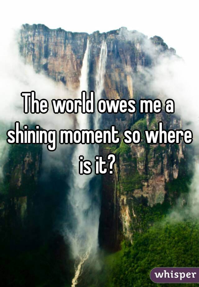 The world owes me a shining moment so where is it?