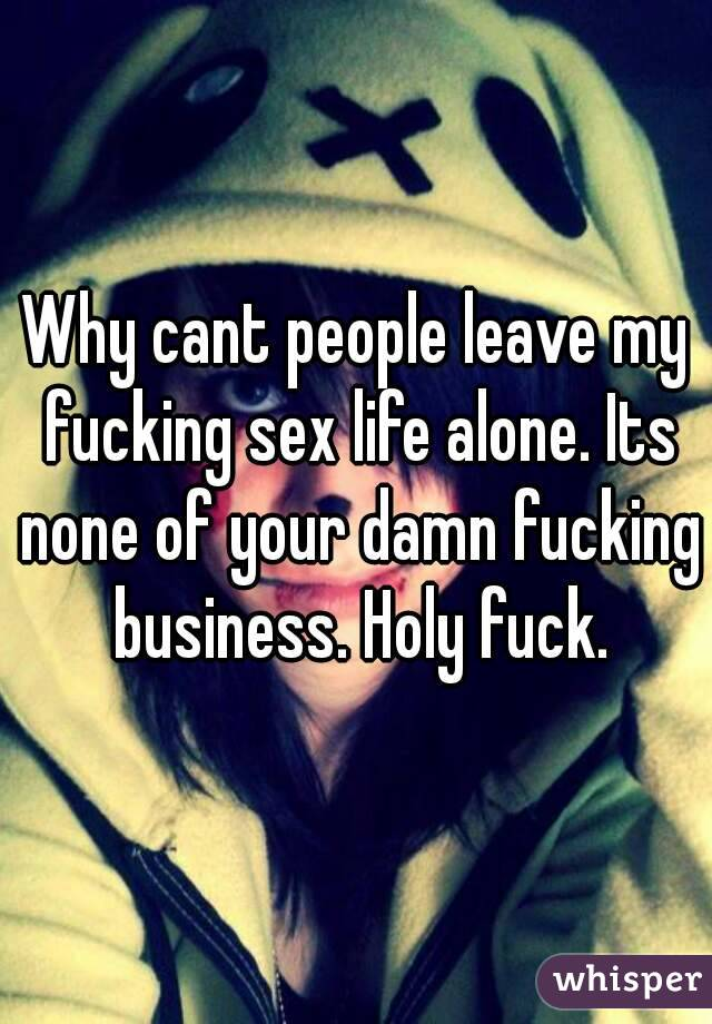 Why cant people leave my fucking sex life alone. Its none of your damn fucking business. Holy fuck.