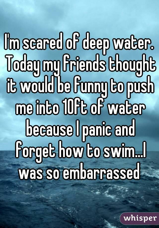 I'm scared of deep water. Today my friends thought it would be funny to push me into 10ft of water because I panic and forget how to swim...I was so embarrassed