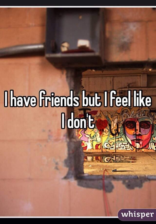 I have friends but I feel like I don't