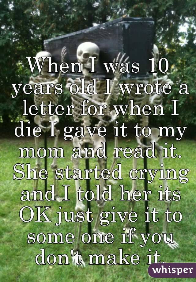 When I was 10 years old I wrote a letter for when I die I gave it to my mom and read it. She started crying and I told her its OK just give it to some one if you don't make it.