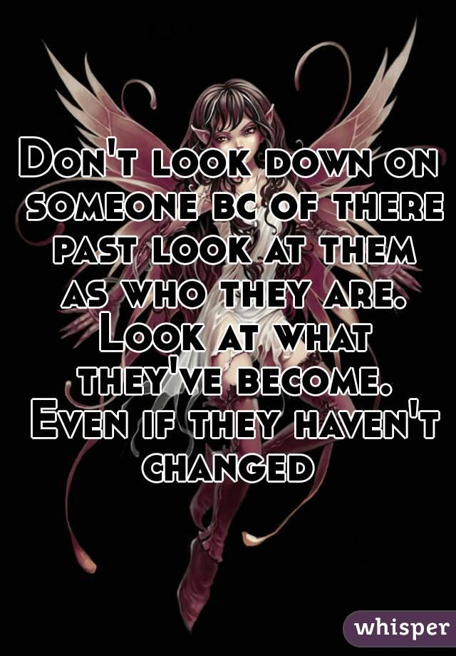 Don't look down on someone bc of there past look at them as who they are. Look at what they've become. Even if they haven't changed