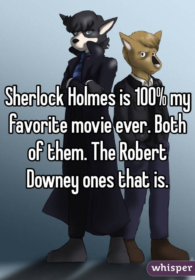 Sherlock Holmes is 100% my favorite movie ever. Both of them. The Robert Downey ones that is.
