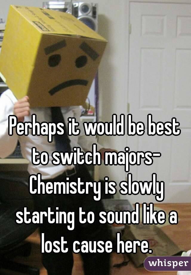 Perhaps it would be best to switch majors- Chemistry is slowly starting to sound like a lost cause here.