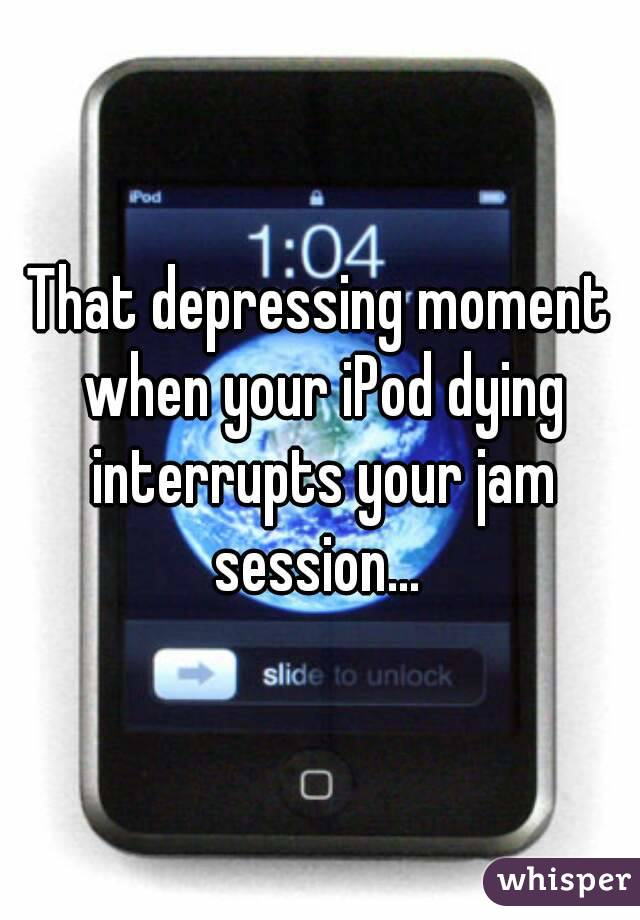 That depressing moment when your iPod dying interrupts your jam session...