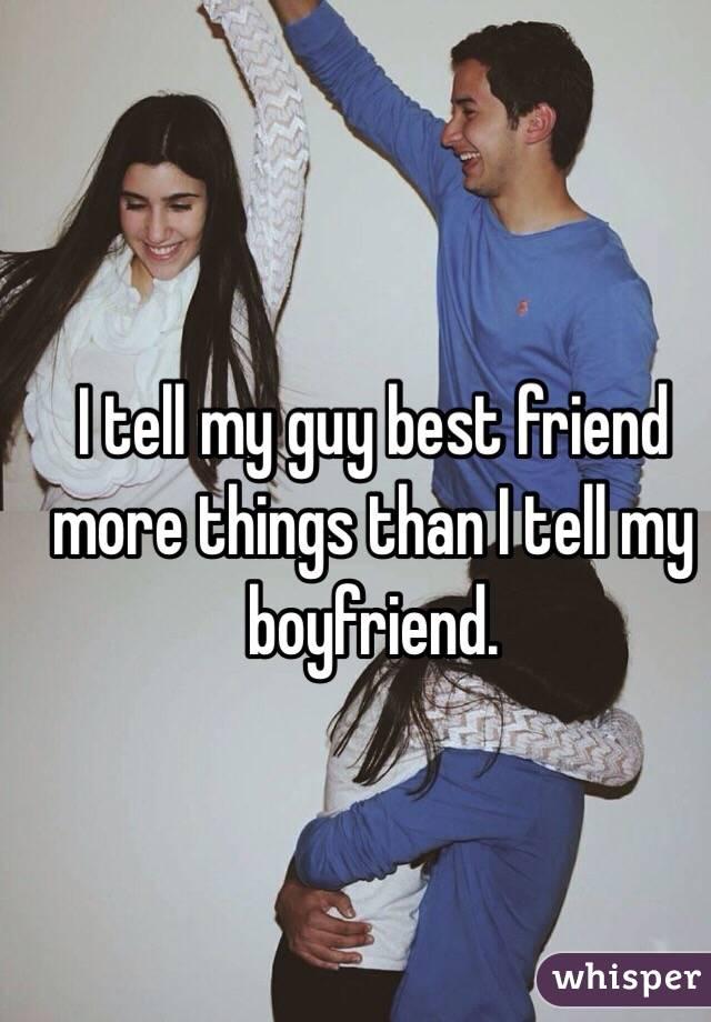 I tell my guy best friend more things than I tell my boyfriend.