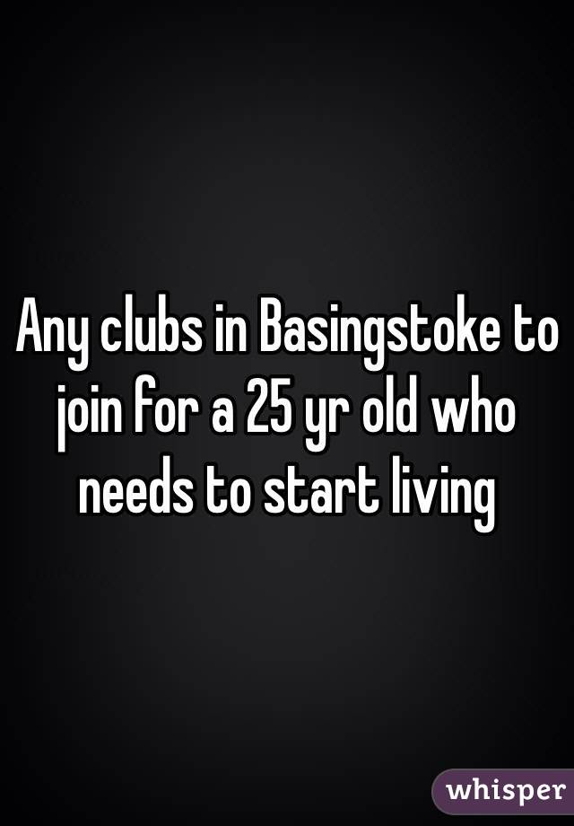 Any clubs in Basingstoke to join for a 25 yr old who needs to start living