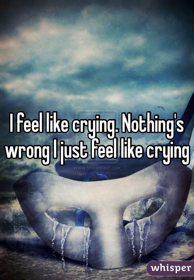 I feel like crying. Nothing's wrong I just feel like crying