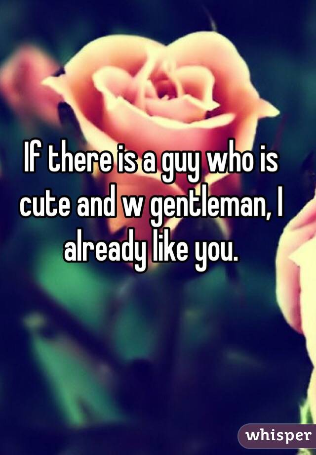 If there is a guy who is cute and w gentleman, I already like you.