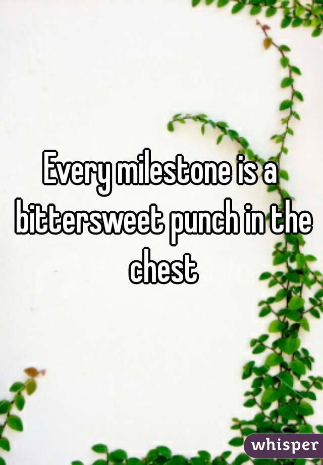 Every milestone is a bittersweet punch in the chest