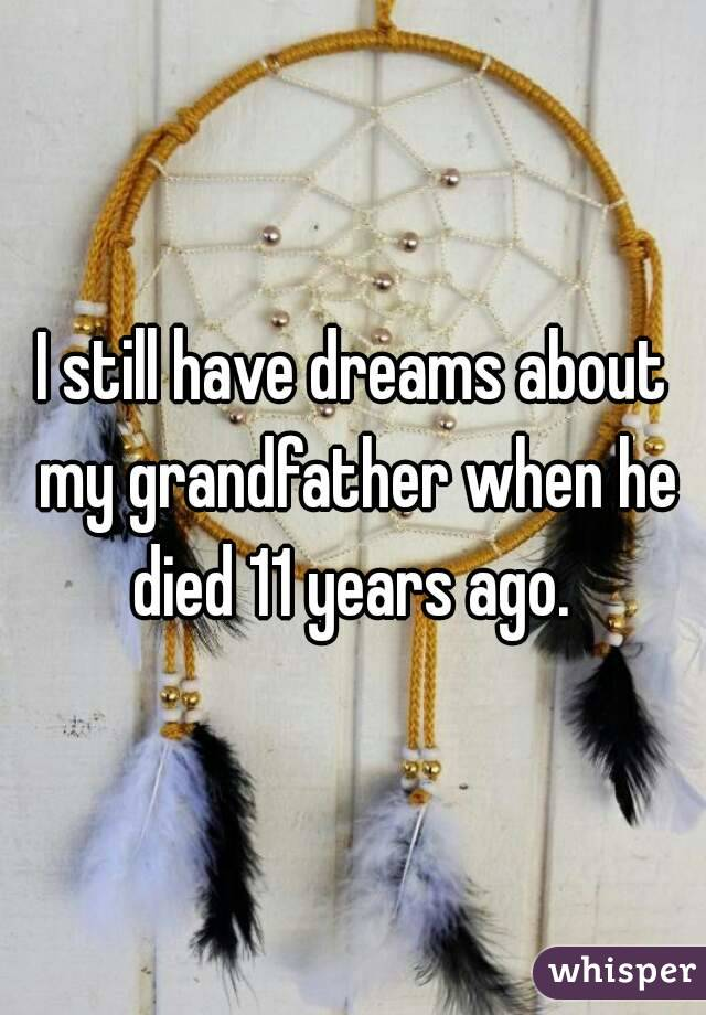 I still have dreams about my grandfather when he died 11 years ago.