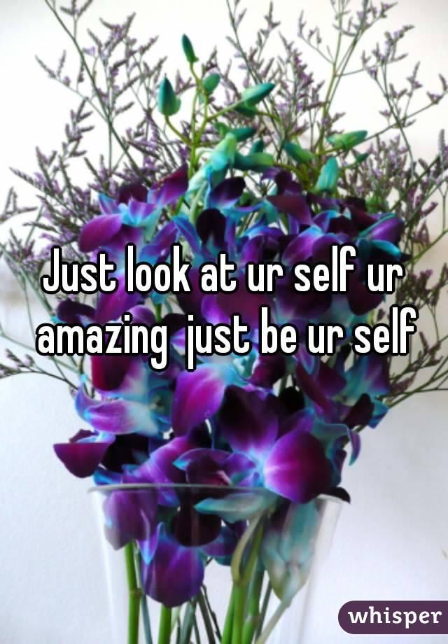 Just look at ur self ur amazing  just be ur self