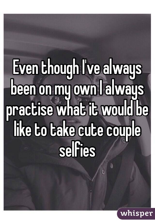 Even though I've always been on my own I always practise what it would be like to take cute couple selfies