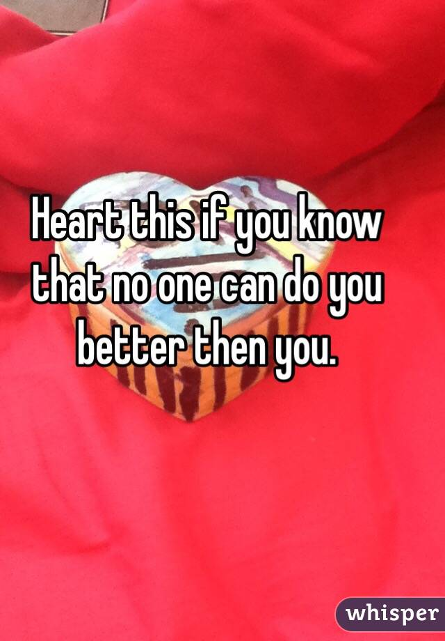 Heart this if you know that no one can do you better then you.