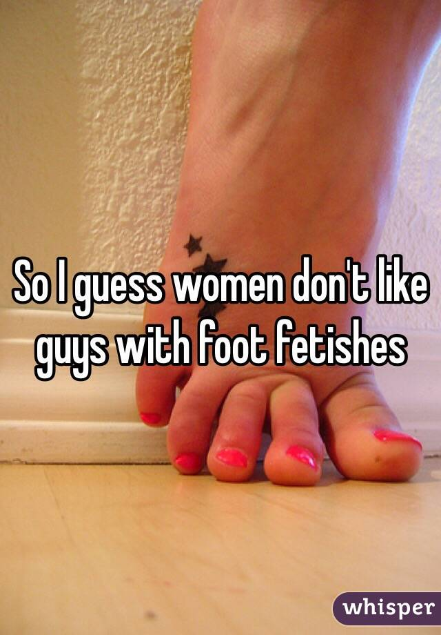So I guess women don't like guys with foot fetishes