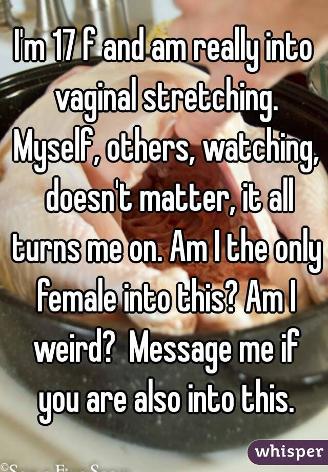 I'm 17 f and am really into vaginal stretching. Myself, others, watching,  doesn't matter, it all turns me on. Am I the only female into this? Am I weird?  Message me if you are also into this.