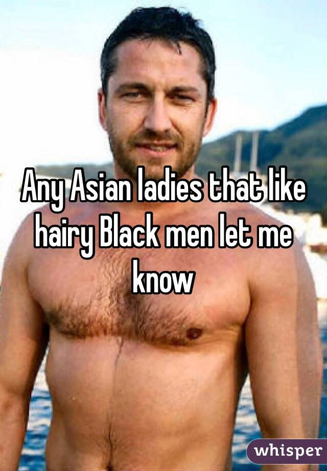 Any Asian ladies that like hairy Black men let me know