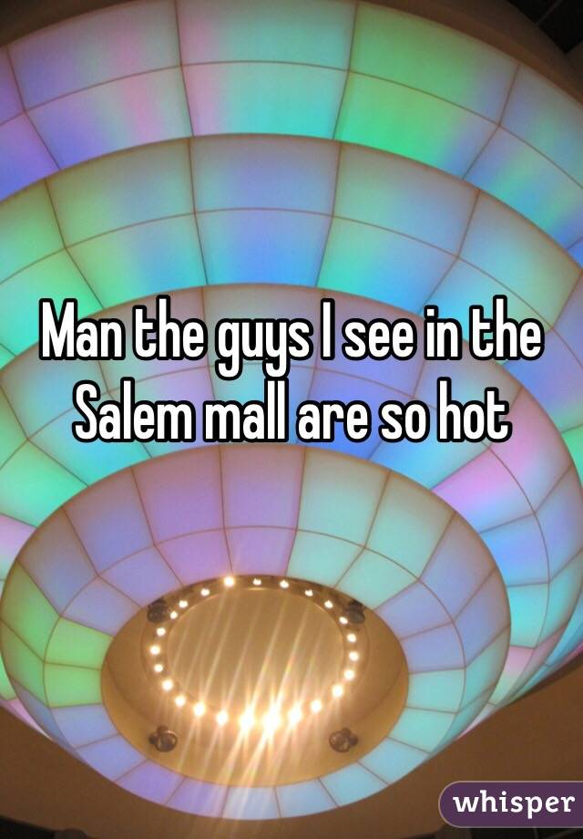 Man the guys I see in the Salem mall are so hot