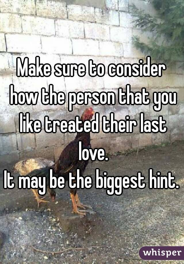 Make sure to consider how the person that you like treated their last love. It may be the biggest hint.