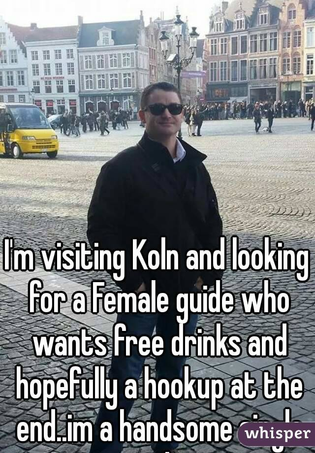 I'm visiting Koln and looking for a Female guide who wants free drinks and hopefully a hookup at the end..im a handsome single male.