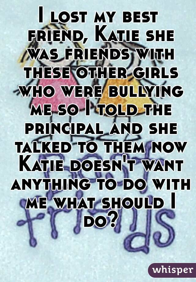 I lost my best friend, Katie she was friends with these other girls who were bullying me so I told the principal and she talked to them now Katie doesn't want anything to do with me what should I do?