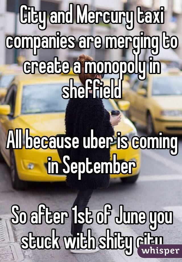 City and Mercury taxi companies are merging to create a monopoly in sheffield   All because uber is coming in September   So after 1st of June you stuck with shity city
