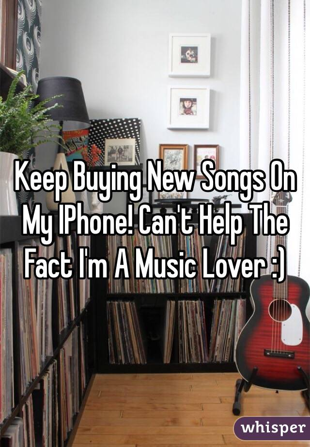Keep Buying New Songs On My IPhone! Can't Help The Fact I'm A Music Lover :)