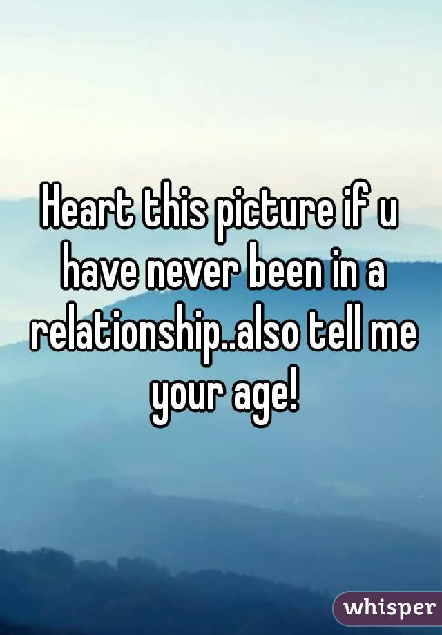 Heart this picture if u have never been in a relationship..also tell me your age!