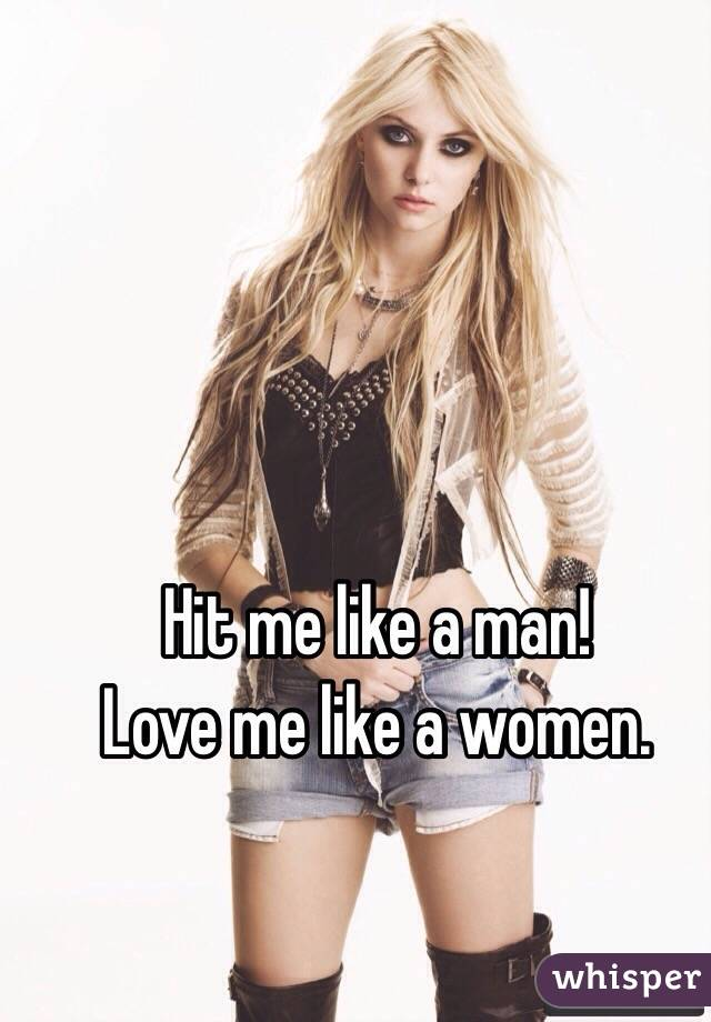 Hit me like a man! Love me like a women.