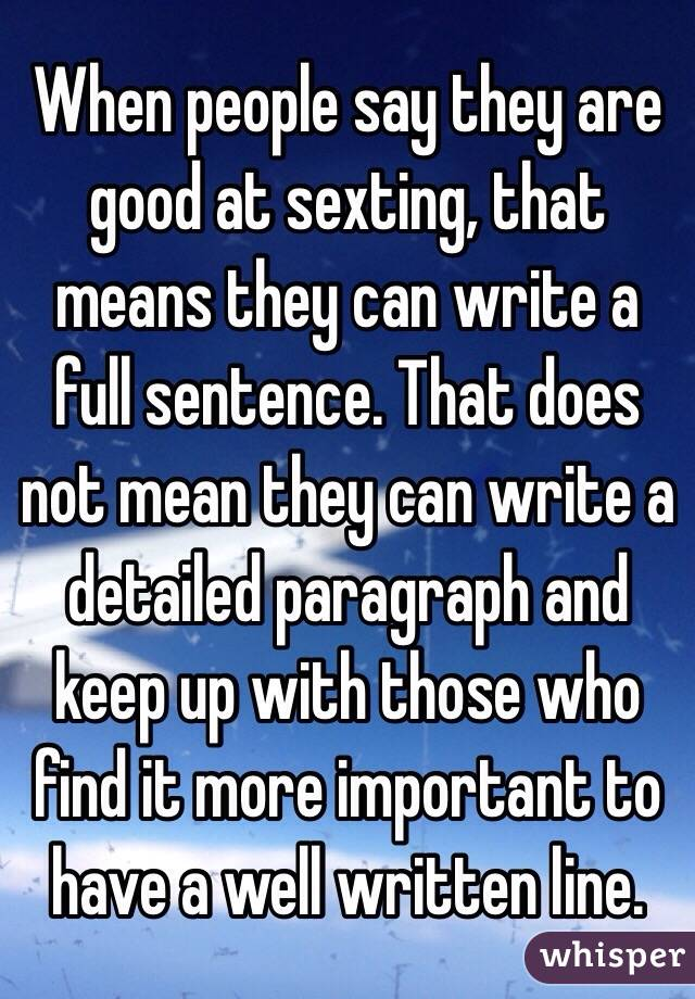 When people say they are good at sexting, that means they can write a full sentence. That does not mean they can write a detailed paragraph and keep up with those who find it more important to have a well written line.