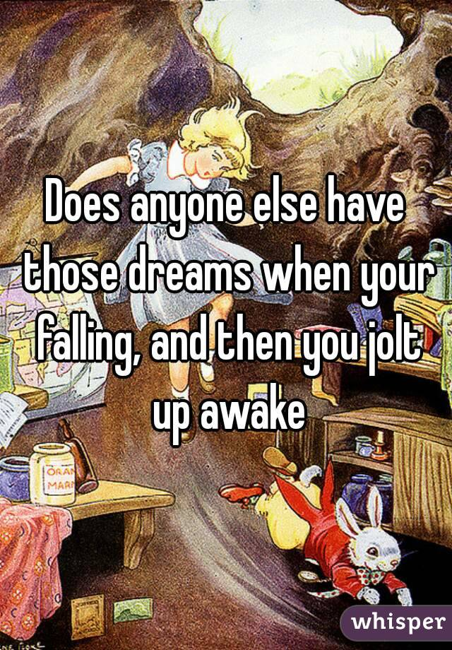 Does anyone else have those dreams when your falling, and then you jolt up awake