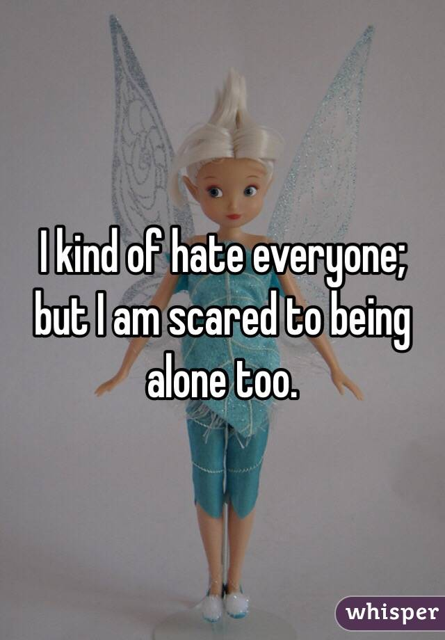 I kind of hate everyone; but I am scared to being alone too.