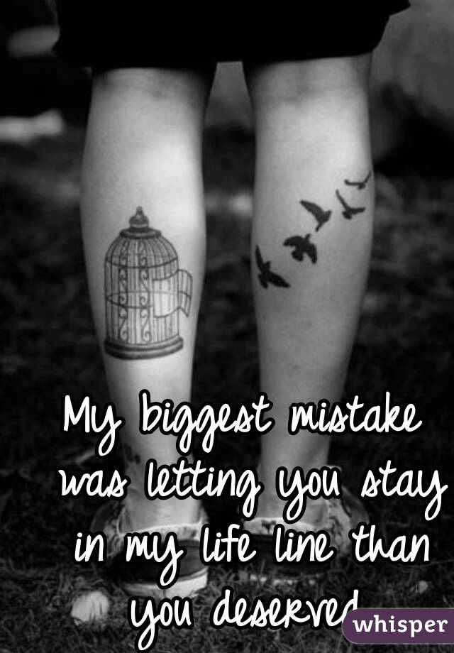 My biggest mistake was letting you stay in my life line than you deserved.