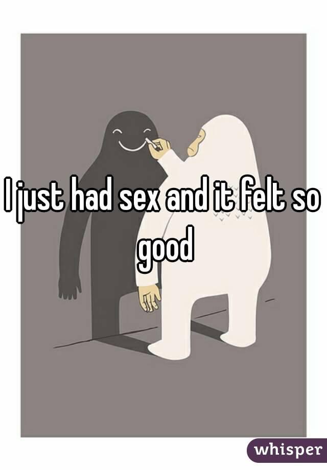 I just had sex and it felt so good