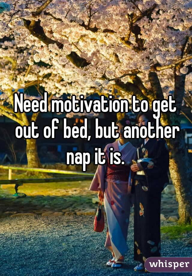 Need motivation to get out of bed, but another nap it is.