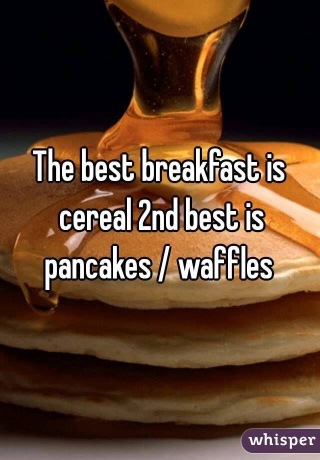 The best breakfast is cereal 2nd best is pancakes / waffles