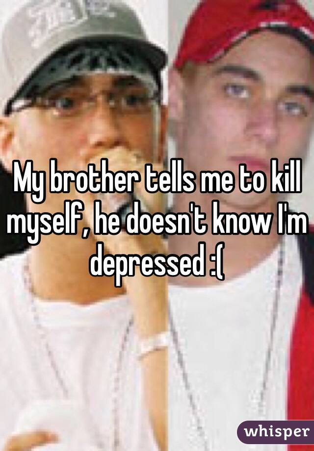 My brother tells me to kill myself, he doesn't know I'm depressed :(