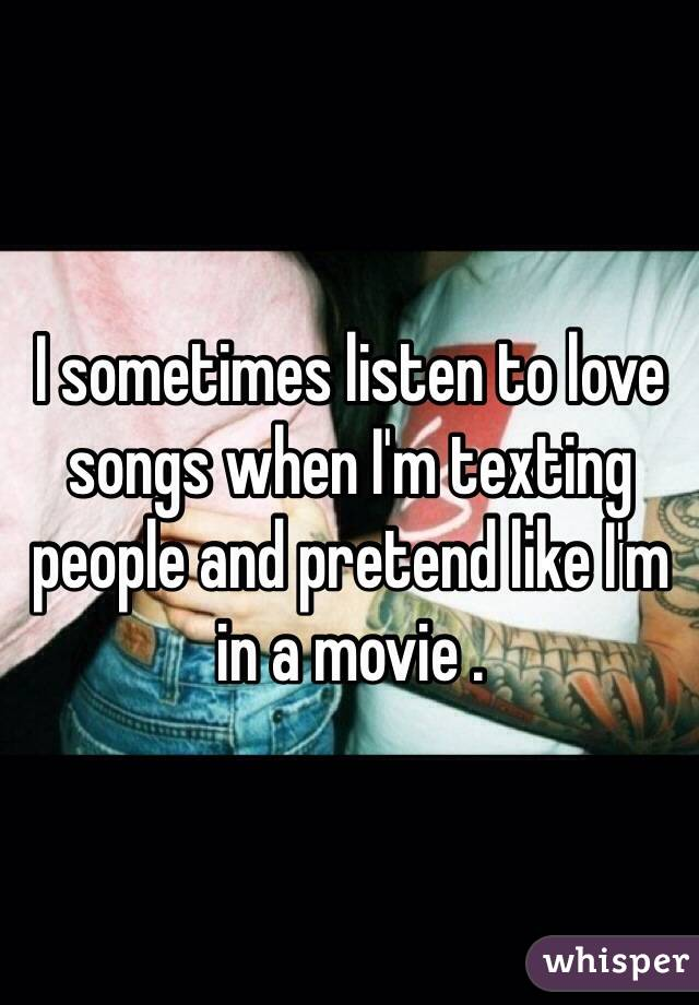 I sometimes listen to love songs when I'm texting people and pretend like I'm in a movie .