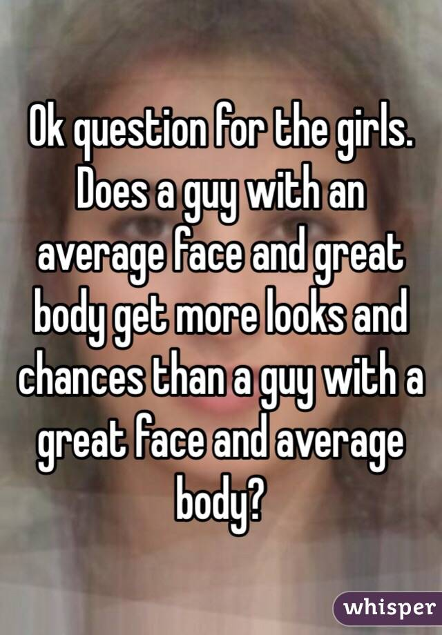 Ok question for the girls. Does a guy with an average face and great body get more looks and chances than a guy with a great face and average body?