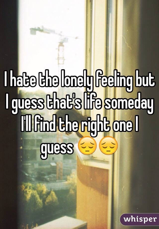 I hate the lonely feeling but I guess that's life someday I'll find the right one I guess 😔😔