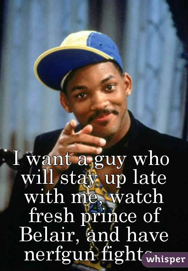 I want a guy who will stay up late with me, watch fresh prince of Belair, and have nerfgun fights.
