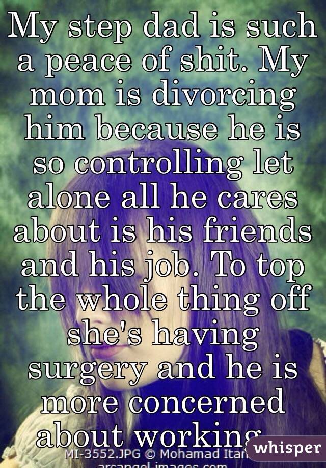 My step dad is such a peace of shit. My mom is divorcing him because he is so controlling let alone all he cares about is his friends and his job. To top the whole thing off she's having surgery and he is more concerned about working...