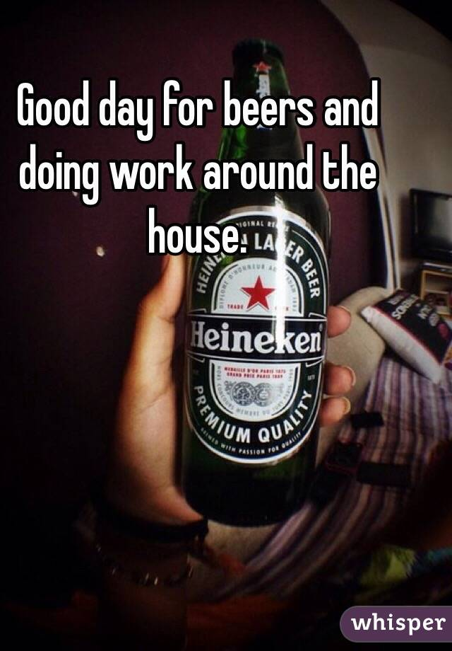 Good day for beers and doing work around the house.