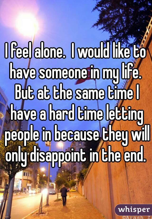 I feel alone.  I would like to have someone in my life.  But at the same time I have a hard time letting people in because they will only disappoint in the end.