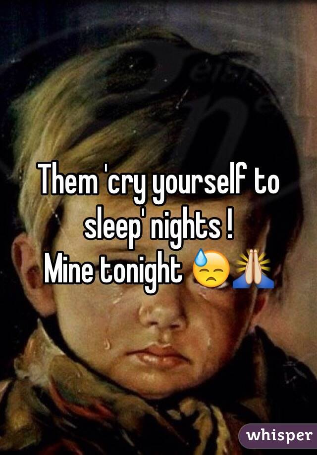 Them 'cry yourself to sleep' nights !  Mine tonight 😓🙏